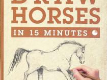 Cartea Draw horses in 15 minutes, cum sa desenezi cai desen