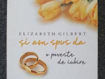 Si am spus da. o poveste de iubire - elizabeth gilbert